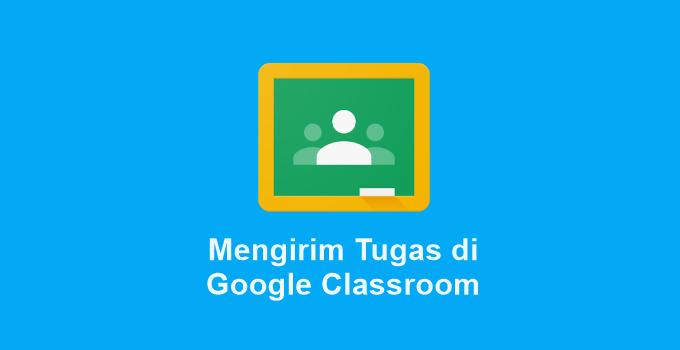 2 Cara Mengirim Tugas di Classroom Lewat HP maupun Laptop